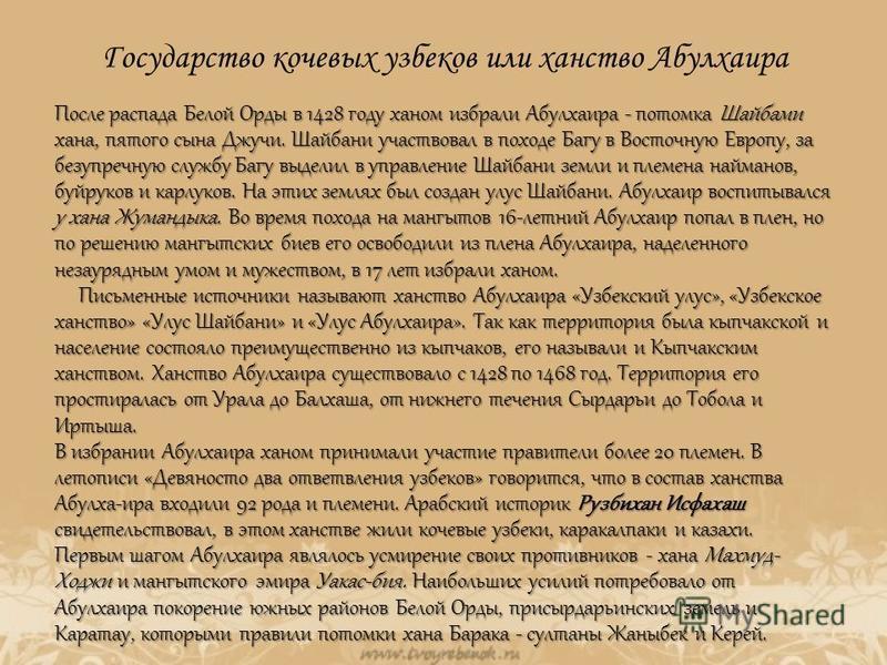Государство кочевых узбеков или ханство Абулхаира После распада Белой Орды в 1428 году ханом избрали Абулхаира - потомка Шайбами хана, пятого сына Джучи. Шайбани участвовал в походе Багу в Восточную Европу, за безупречную службу Багу выделил в управл