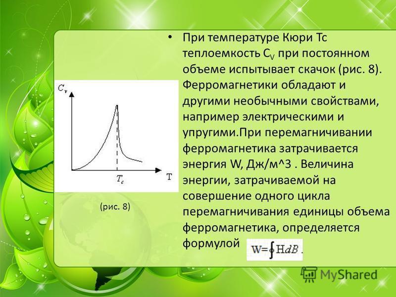 При температуре Кюри Тс теплоемкость C V при постоянном объеме испытывает скачок (рис. 8). Ферромагнетики обладают и другими необычными свойствами, например электрическими и упругими.При перемагничивании ферромагнетика затрачивается энергия W, Дж/м^3