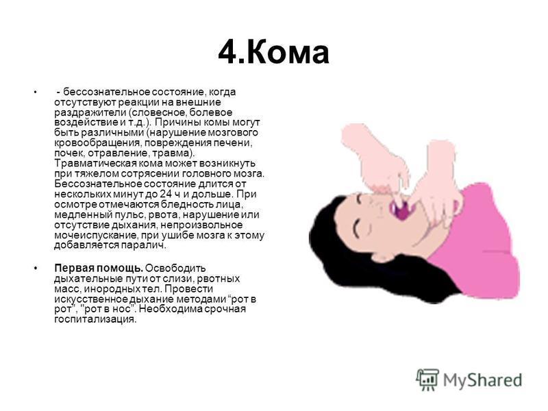 4. Кома - бессознательное состояние, когда отсутствуют реакции на внешние раздражители (словесное, болевое воздействие и т.д.). Причины комы могут быть различными (нарушение мозгового кровообращения, повреждения печени, почек, отравление, травма). Тр