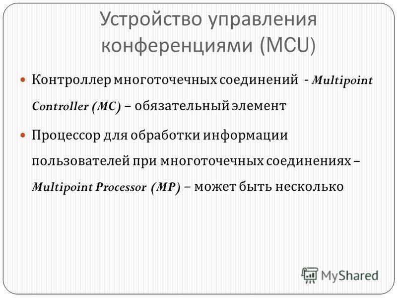 Устройство управления конференциями (MCU) Контроллер многоточечных соединений - Multipoint Controller (MC) – обязательный элемент Процессор для обработки информации пользователей при многоточечных соединениях – Multipoint Processor (MP) – может быть