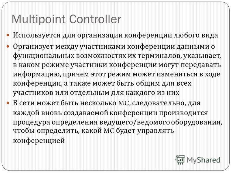 Multipoint Controller Используется для организации конференции любого вида Организует между участниками конференции данными о функциональных возможностях их терминалов, указывает, в каком режиме участники конференции могут передавать информацию, прич