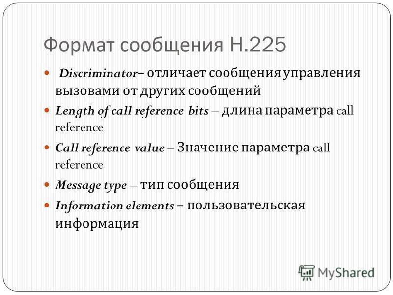 Формат сообщения H.225 Discriminator– отличает сообщения управления вызовами от других сообщений Length of call reference bits – длина параметра call reference Call reference value – Значение параметра call reference Message type – тип сообщения Info