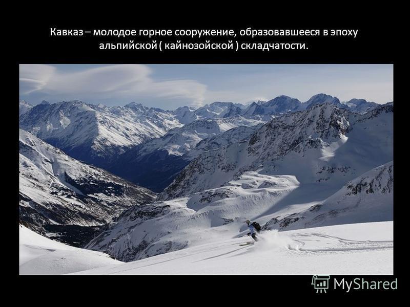 Кавказ – молодое горное сооружение, образовавшееся в эпоху альпийской ( кайнозойской ) складчатости.