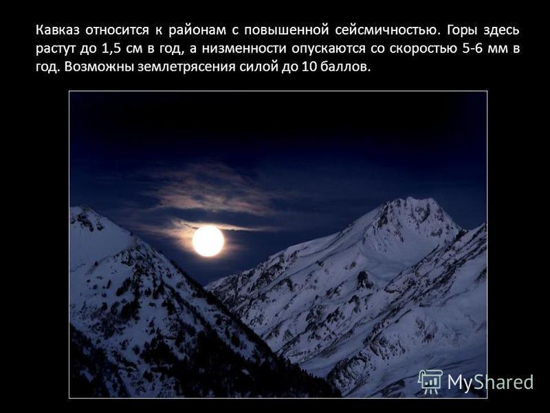 Кавказ относится к районам с повышенной сейсмичностью. Горы здесь растут до 1,5 см в год, а низменности опускаются со скоростью 5-6 мм в год. Возможны землетрясения силой до 10 баллов.