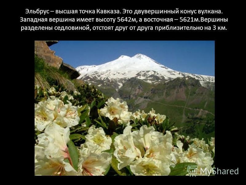 Эльбрус – высшая точка Кавказа. Это двухвершинный конус вулкана. Западная вершина имеет высоту 5642 м, а восточная – 5621 м.Вершины разделены седловиной, отстоят друг от друга приблизительно на 3 км.