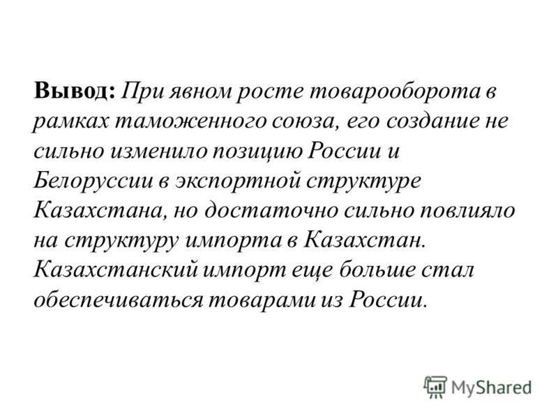 Вывод: При явном росте товарооборота в рамках таможенного союза, его создание не сильно изменило позицию России и Белоруссии в экспортной структуре Казахстана, но достаточно сильно повлияло на структуру импорта в Казахстан. Казахстанский импорт еще б