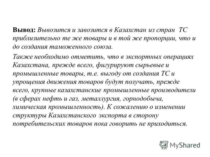 Вывод: Вывозится и завозится в Казахстан из стран ТС приблизительно те же товары и в той же пропорции, что и до создания таможенного союза. Также необходимо отметить, что в экспортных операциях Казахстана, прежде всего, фигурируют сырьевые и промышле