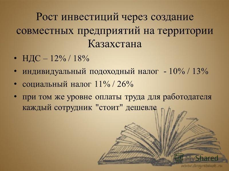 Рост инвестиций через создание совместных предприятий на территории Казахстана НДС – 12% / 18% индивидуальный подоходный налог - 10% / 13% социальный налог 11% / 26% при том же уровне оплаты труда для работодателя каждый сотрудник стоит дешевле
