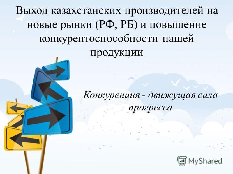 Выход казахстанских производителей на новые рынки (РФ, РБ) и повышение конкурентоспособности нашей продукции Конкуренция - движущая сила прогресса