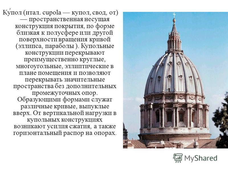 Ку́пол (итал. cupola купол, свод, от) пространственная несущая конструкция покрытия, по форме близкая к полусфере или другой поверхности вращения кривой (эллипса, параболы ). Купольные конструкции перекрывают преимущественно круглые, многоугольные, э