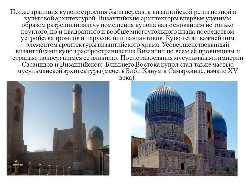 Позже традиция куполостроения была перенята византийской религиозной и культовой архитектурой. Византийские архитекторы впервые удачным образом разрешили задачу помещения купола над основанием не только круглого, но и квадратного и вообще многоугольн
