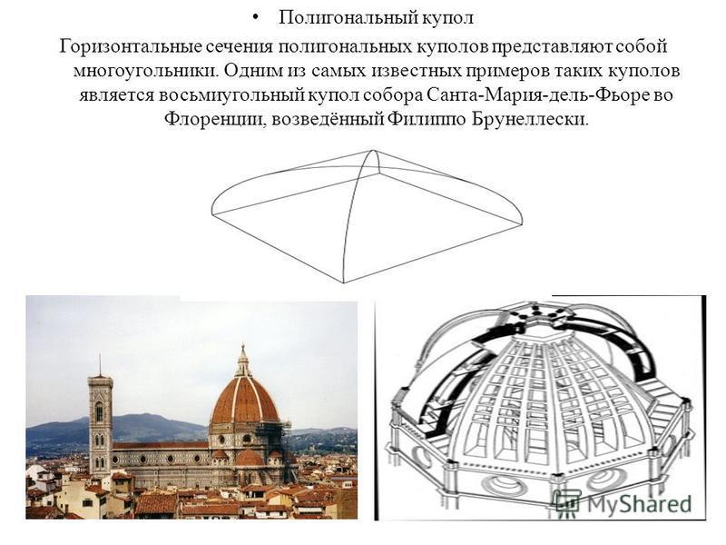 Полигональный купол Горизонтальные сечения полигональных куполов представляют собой многоугольники. Одним из самых известных примеров таких куполов является восьмиугольный купол собора Санта-Мария-дель-Фьоре во Флоренции, возведённый Филиппо Брунелле