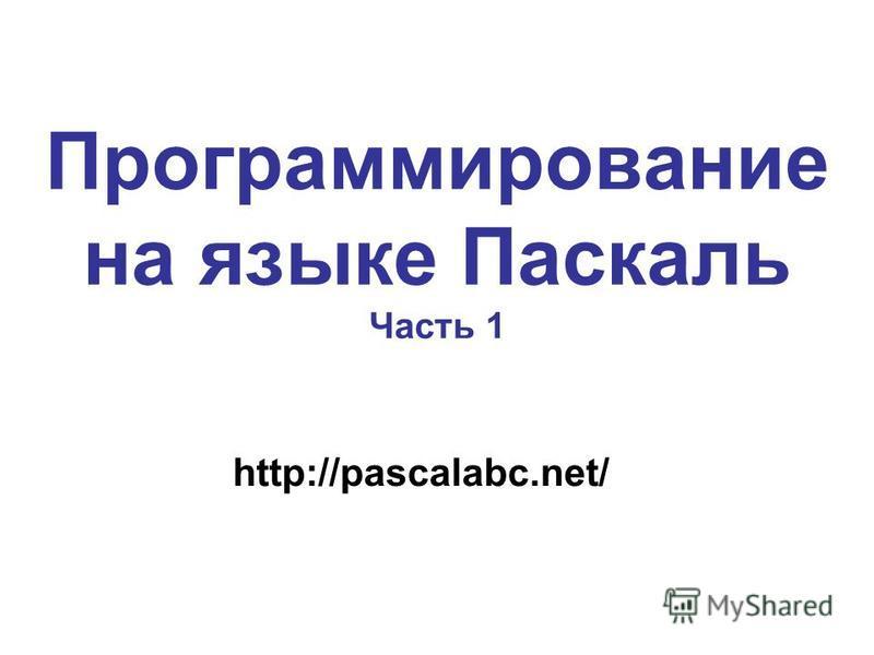 Программирование на языке Паскаль Часть 1 http://pascalabc.net/