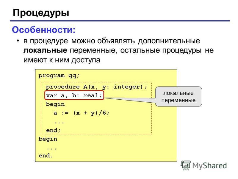 Процедуры Особенности: в процедуре можно объявлять дополнительные локальные переменные, остальные процедуры не имеют к ним доступа program qq; procedure A(x, y: integer); var a, b: real; begin a := (x + y)/6;... end; begin... end. локальные переменны