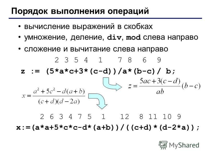 Порядок выполнения операций вычисление выражений в скобках умножение, деление, div, mod слева направо сложение и вычитание слева направо 2 3 5 4 1 7 8 6 9 z := (5*a*c+3*(c-d))/a*(b-c)/ b; 2 6 3 4 7 5 1 12 8 11 10 9 x:=(a*a+5*c*c-d*(a+b))/((c+d)*(d-2*
