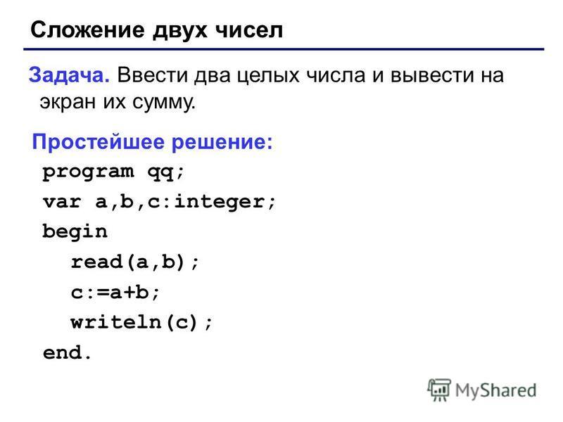 Сложение двух чисел Задача. Ввести два целых числа и вывести на экран их сумму. Простейшее решение: program qq; var a,b,c:integer; begin read(a,b); c:=a+b; writeln(c); end.