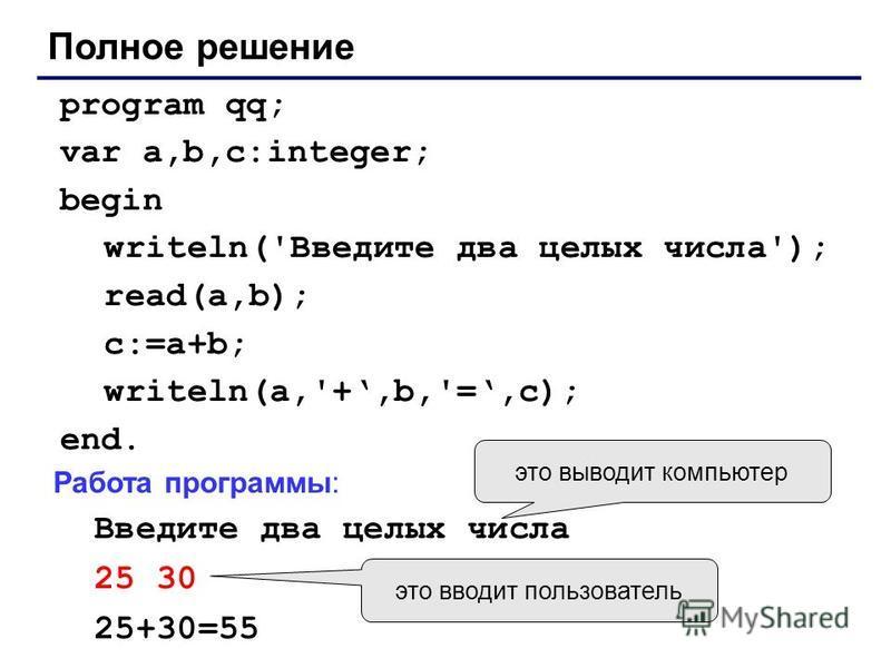 Полное решение program qq; var a,b,c:integer; begin writeln('Введите два целых числа'); read(a,b); c:=a+b; writeln(a,'+,b,'=,c); end. Работа программы: Введите два целых числа 25 30 25+30=55 это выводит компьютер это вводит пользователь
