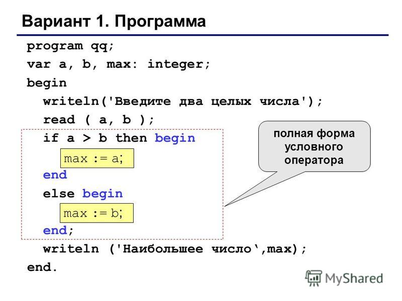 Вариант 1. Программа program qq; var a, b, max: integer; begin writeln('Введите два целых числа'); read ( a, b ); if a > b then begin end else begin end; writeln ('Наибольшее число,max); end. max := a ; max := b ; полная форма условного оператора
