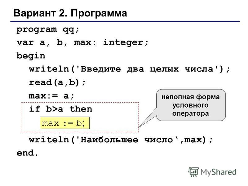 Вариант 2. Программа program qq; var a, b, max: integer; begin writeln('Введите два целых числа'); read(a,b); max:= a; if b>a then writeln('Наибольшее число,max); end. max := b ; неполная форма условного оператора