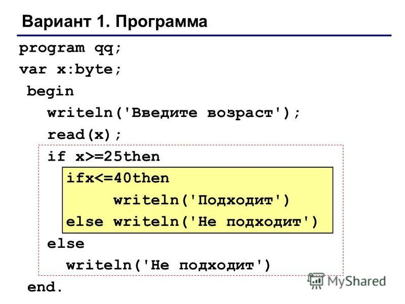 Вариант 1. Программа program qq; var x:byte; begin writeln('Введите возраст'); read(x); if x>=25then ifx<=40then writeln('Подходит') else writeln('Не подходит') else writeln('Не подходит') end.