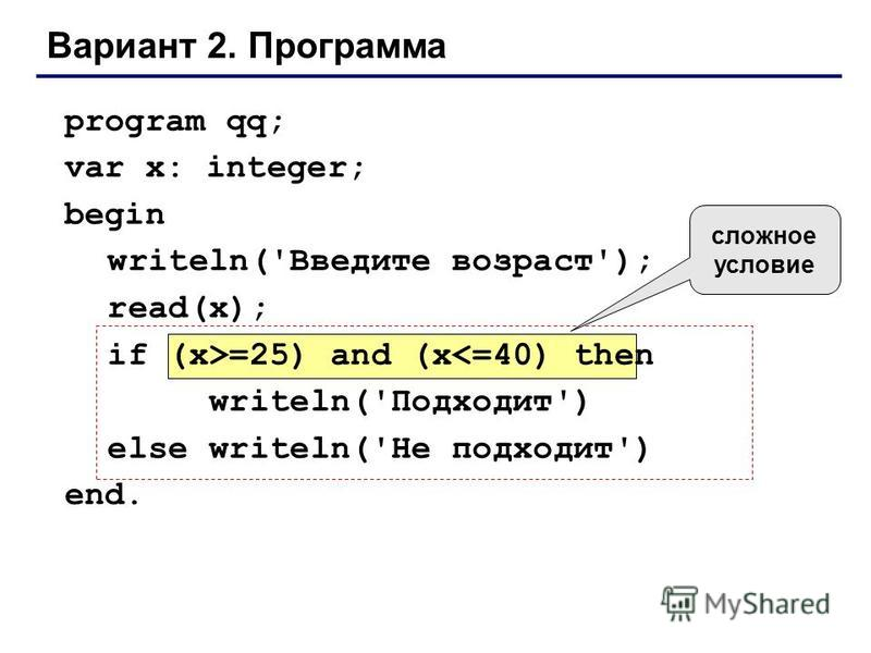 Вариант 2. Программа program qq; var x: integer; begin writeln('Введите возраст'); read(x); if (x>=25) and (x<=40) then writeln('Подходит') else writeln('Не подходит') end. сложное условие