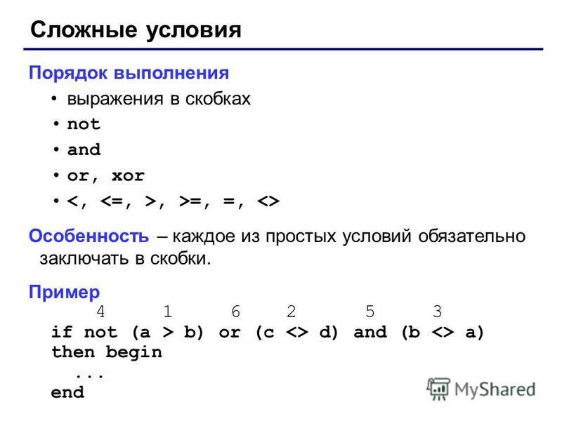 Сложные условия Порядок выполнения выражения в скобках not and or, xor, >=, =, <> Особенность – каждое из простых условий обязательно заключать в скобки. Пример 4 1 6 2 5 3 if not (a > b) or (c <> d) and (b <> a) then begin... end