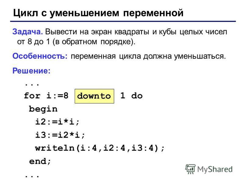 Цикл с уменьшением переменной Задача. Вывести на экран квадраты и кубы целых чисел от 8 до 1 (в обратном порядке). Особенность: переменная цикла должна уменьшаться. Решение:... for i:=8 1 do begin i2:=i*i; i3:=i2*i; writeln(i:4,i2:4,i3:4); end;... do