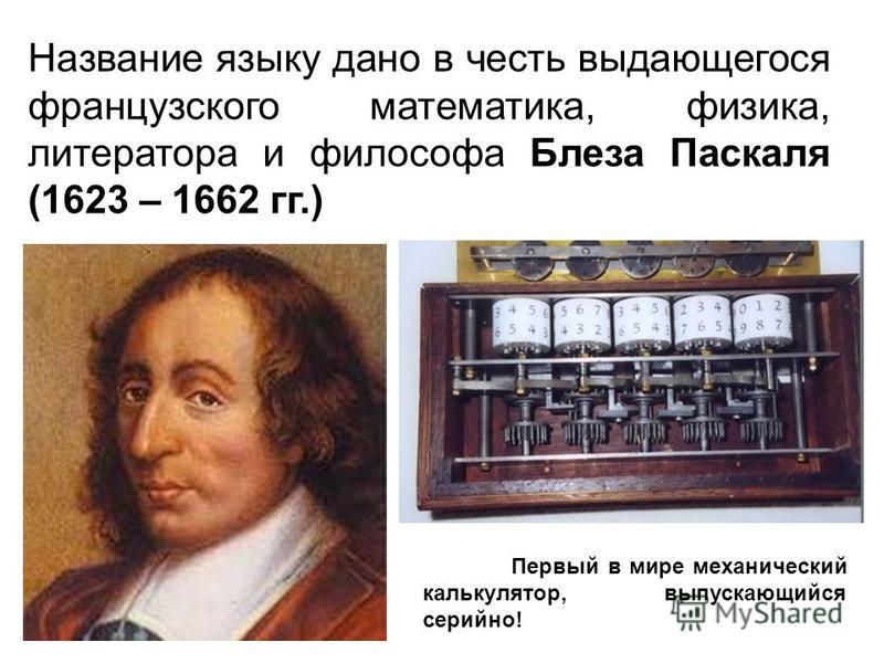 Название языку дано в честь выдающегося французского математика, физика, литератора и философа Блеза Паскаля (1623 – 1662 гг.) Первый в мире механический калькулятор, выпускающийся серийно!