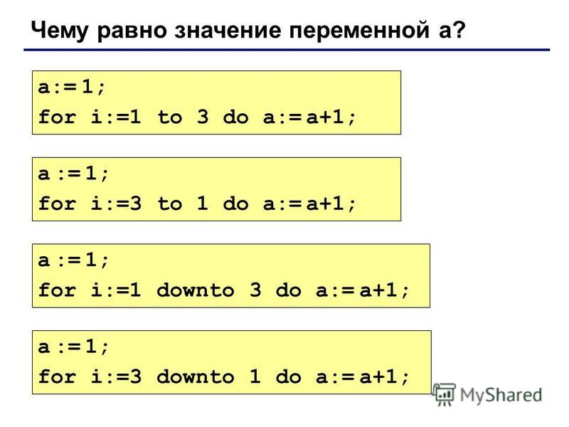 Чему равно значение переменной а? a:= 1; for i:=1 to 3 do a:= a+1; a := 1; for i:=3 to 1 do a:= a+1; a := 1; for i:=1 downto 3 do a:= a+1; a := 1; for i:=3 downto 1 do a:= a+1;