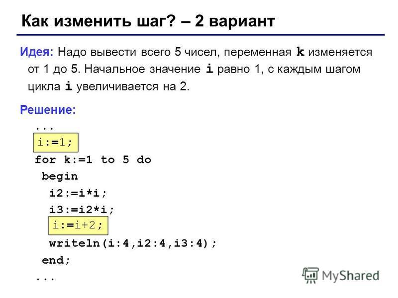 Как изменить шаг? – 2 вариант Идея: Надо вывести всего 5 чисел, переменная k изменяется от 1 до 5. Начальное значение i равно 1, с каждым шагом цикла i увеличивается на 2. Решение:... ??? for k:=1 to 5 do begin i2:=i*i; i3:=i2*i; writeln(i:4,i2:4,i3: