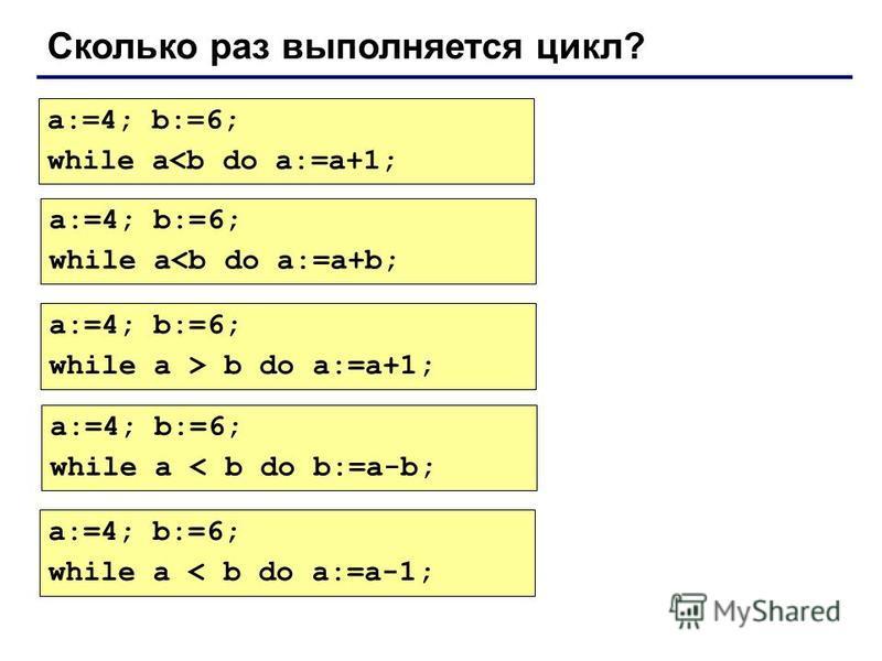 Сколько раз выполняется цикл? a:=4; b:=6; while a<b do a:=a+1; a:=4; b:=6; while a<b do a:=a+b; a:=4; b:=6; while a > b do a:=a+1; a:=4; b:=6; while a < b do b:=a-b; a:=4; b:=6; while a < b do a:=a-1;