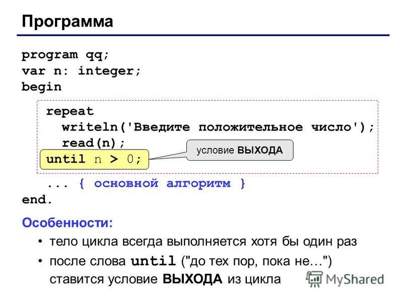 Программа program qq; var n: integer; begin repeat writeln('Введите положительное число'); read(n); until n > 0;... { основной алгоритм } end. until n > 0; условие ВЫХОДА Особенности: тело цикла всегда выполняется хотя бы один раз после слова until (