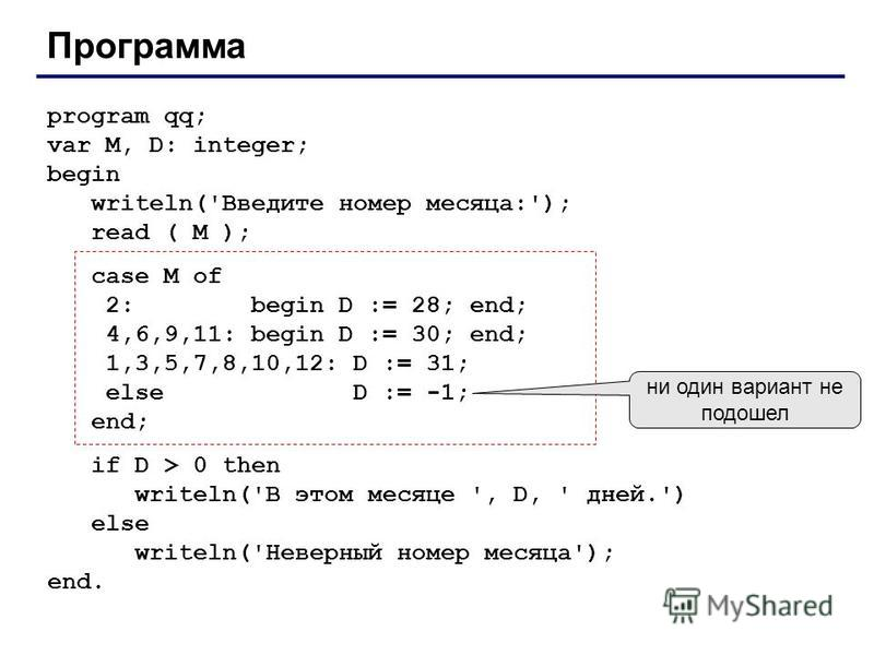 Программа program qq; var M, D: integer; begin writeln('Введите номер месяца:'); read ( M ); case M of 2: begin D := 28; end; 4,6,9,11: begin D := 30; end; 1,3,5,7,8,10,12: D := 31; else D := -1; end; if D > 0 then writeln('В этом месяце ', D, ' дней