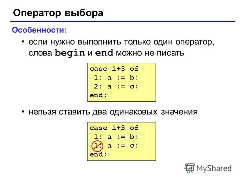 Оператор выбора Особенности: если нужно выполнить только один оператор, слова begin и end можно не писать нельзя ставить два одинаковых значения case i+3 of 1: a := b; 1: a := c; end; case i+3 of 1: a := b; 2: a := c; end;