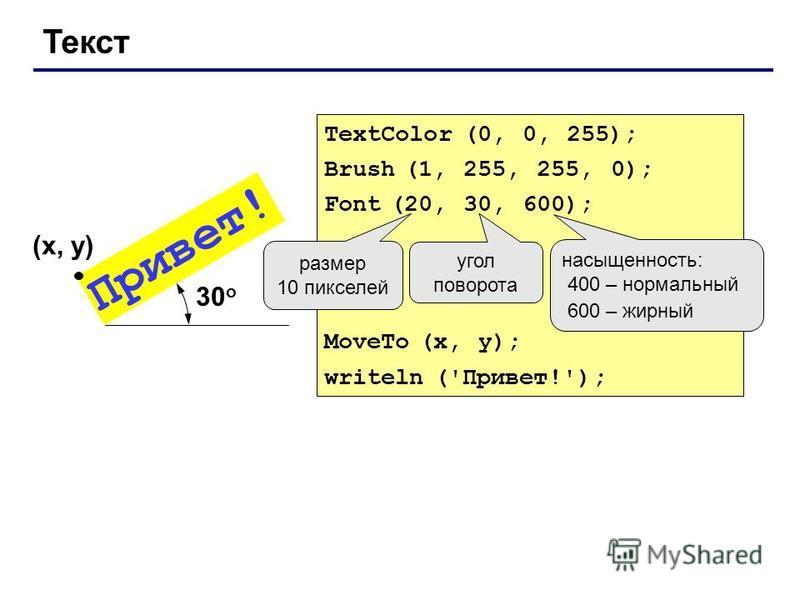 Текст TextColor (0, 0, 255); Brush (1, 255, 255, 0); Font (20, 30, 600); MoveTo (x, y); writeln ('Привет!'); Привет! (x, y) размер 10 пикселей угол поворота насыщенность: 400 – нормальный 600 – жирный 30 о