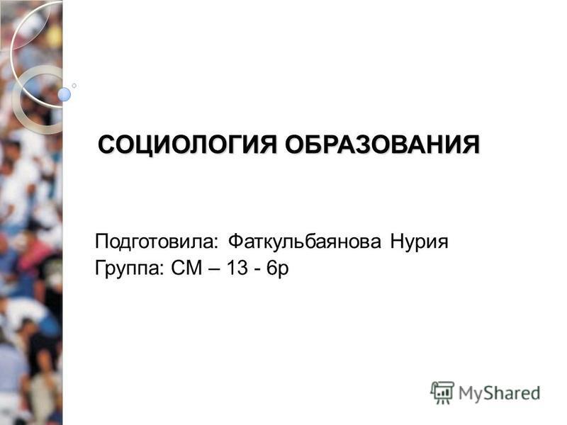 СОЦИОЛОГИЯ ОБРАЗОВАНИЯ Подготовила: Фаткульбаянова Нурия Группа: СМ – 13 - 6 р