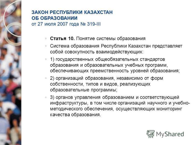 ЗАКОН РЕСПУБЛИКИ КАЗАХСТАН ОБ ОБРАЗОВАНИИ от 27 июля 2007 года 319-III Статья 10. Понятие системы образования Система образования Республики Казахстан представляет собой совокупность взаимодействующих: 1) государственных общеобязательных стандартов о