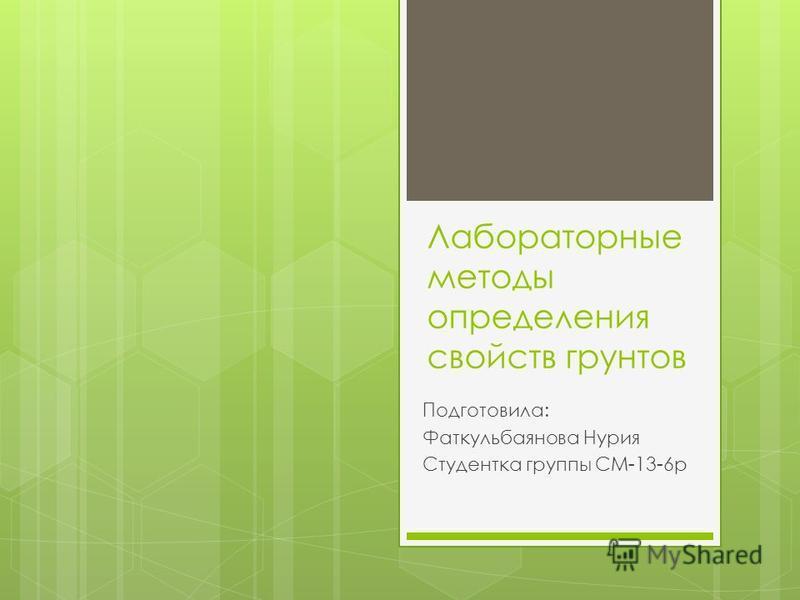 Лабораторные методы определения свойств грунтов Подготовила: Фаткульбаянова Нурия Студентка группы СМ-13-6 р