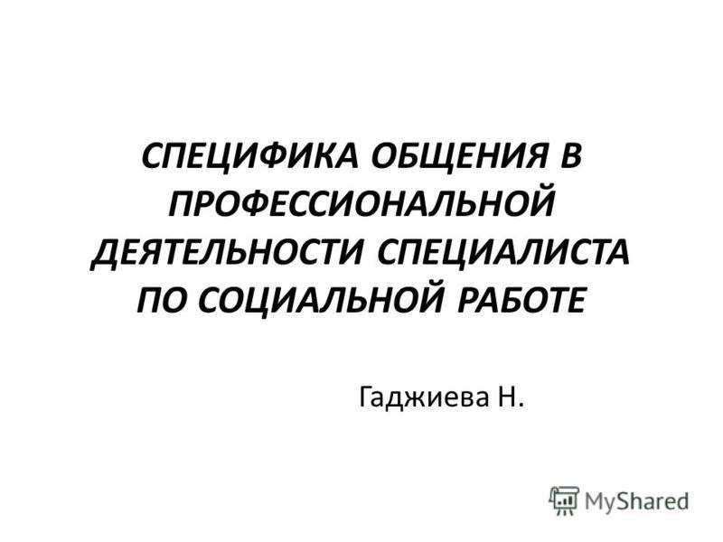 СПЕЦИФИКА ОБЩЕНИЯ В ПРОФЕССИОНАЛЬНОЙ ДЕЯТЕЛЬНОСТИ СПЕЦИАЛИСТА ПО СОЦИАЛЬНОЙ РАБОТЕ Гаджиева Н.