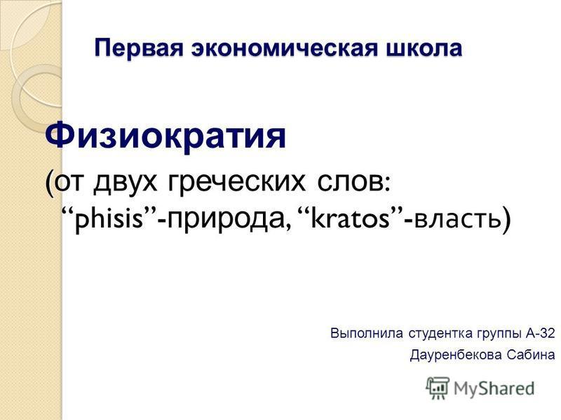 Первая экономическая школа Физиократия ( от двух греческих слов : phisis- природа, kratos- власть ) Выполнила студентка группы А-32 Дауренбекова Сабина