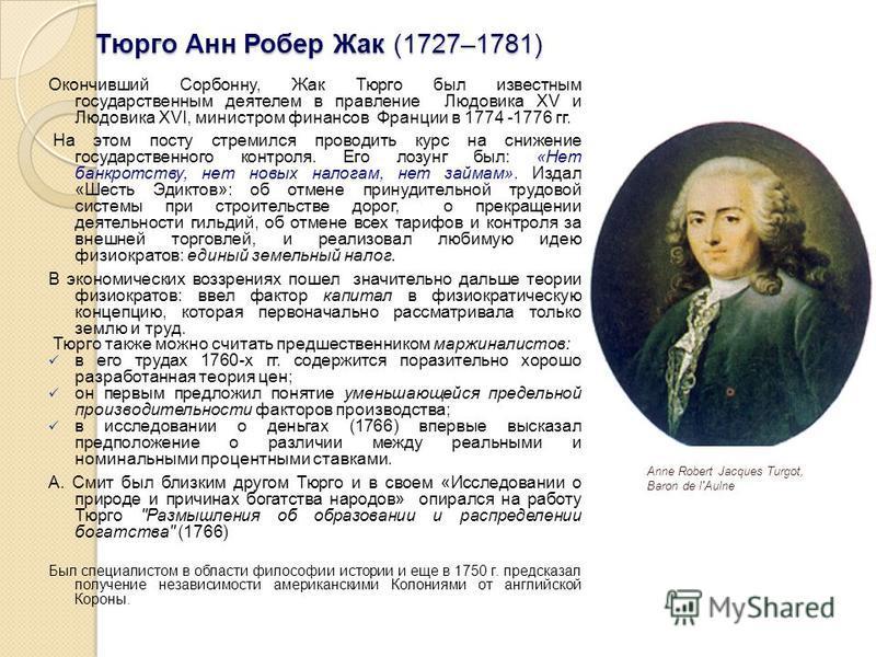 Тюрго Анн Робер Жак (1727–1781) Окончивший Сорбонну, Жак Тюрго был известным государственным деятелем в правление Людовика XV и Людовика XVI, министром финансов Франции в 1774 -1776 гг. На этом посту стремился проводить курс на снижение государственн
