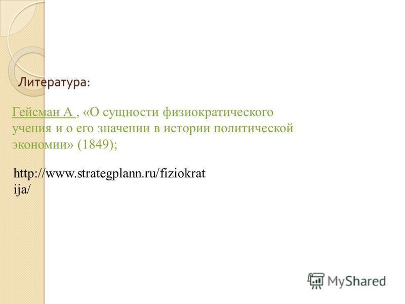 Гейсман А, «О сущности физиократического учения и о его значении в истории политической экономии» (1849); http://www.strategplann.ru/fiziokrat ija/ Литература :
