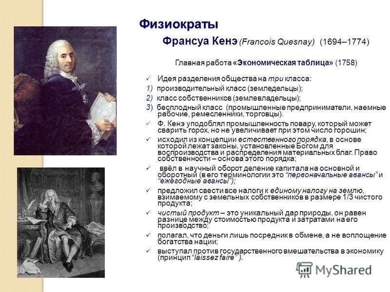 Физиократы Франсуа Кенэ (Francois Quesnay) (1694–1774) Главная работа «Экономическая таблица» (1758) Идея разделения общества на три класса: 1) производительный класс (земледельцы); 2) класс собственников (землевладельцы); 3) бесплодный класс (промыш
