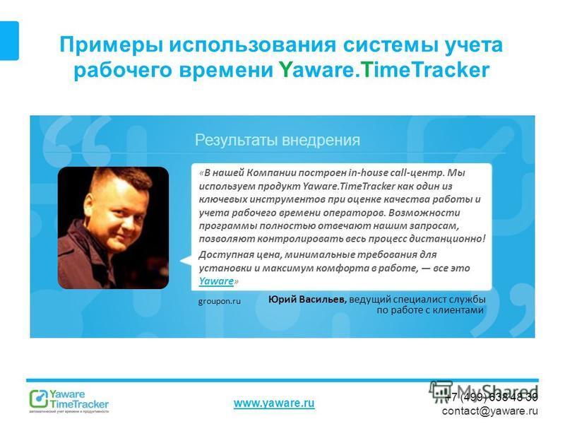 Результаты внедрения www.yaware.ru +7 (499) 638 48 39 contact@yaware.ru Примеры использования системы учета рабочего времени Yaware.TimeTracker « В нашей Компании построен in-house call-центр. Мы используем продукт Yaware.TimeTracker как один из ключ