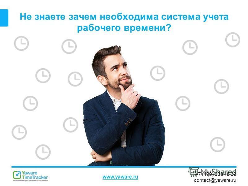 +7 (499) 638 48 39 contact@yaware.ru www.yaware.ru Не знаете зачем необходима система учета рабочего времени?
