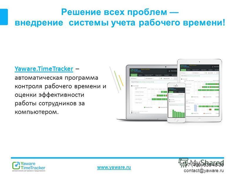 +7 (499) 638 48 39 contact@yaware.ru www.yaware.ru Решение всех проблем внедрение системы учета рабочего времени! Yaware.TimeTrackerYaware.TimeTracker – автоматическая программа контроля рабочего времени и оценки эффективности работы сотрудников за к