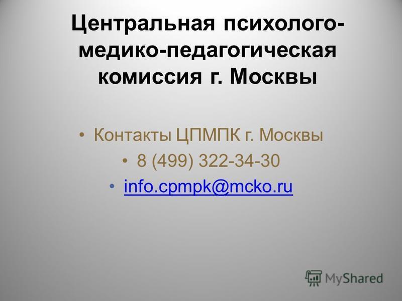 Центральная психолого- медико-педагогическая комиссия г. Москвы Контакты ЦПМПК г. Москвы 8 (499) 322-34-30 info.cpmpk@mcko.ru