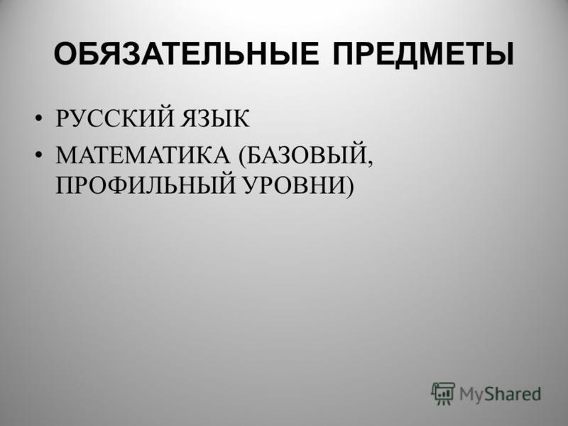 ОБЯЗАТЕЛЬНЫЕ ПРЕДМЕТЫ РУССКИЙ ЯЗЫК МАТЕМАТИКА (БАЗОВЫЙ, ПРОФИЛЬНЫЙ УРОВНИ)