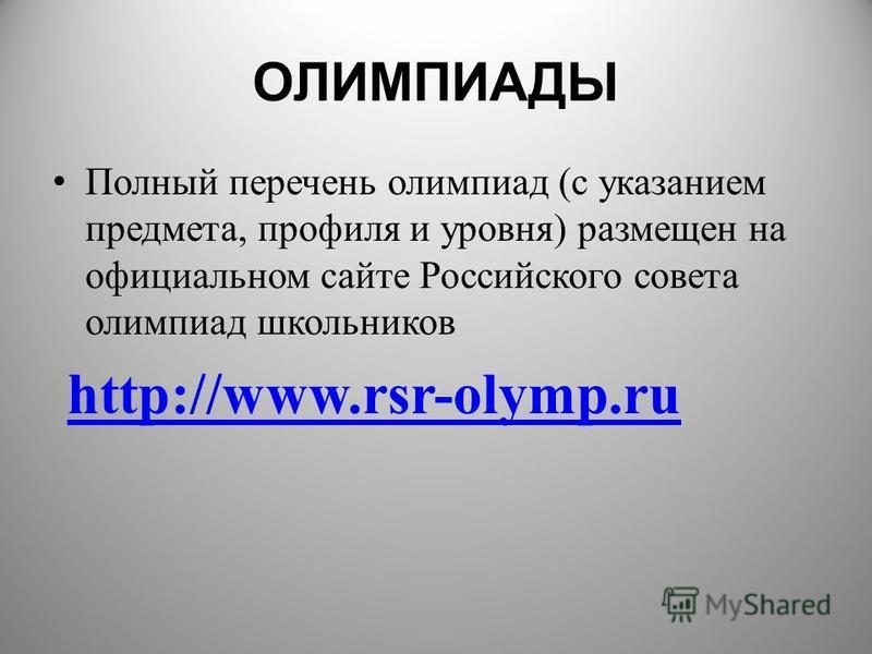 ОЛИМПИАДЫ Полный перечень олимпиад (с указанием предмета, профиля и уровня) размещен на официальном сайте Российского совета олимпиад школьников http://www.rsr-olymp.ruhttp://www.rsr-olymp.ru