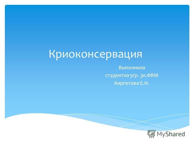 Криоконсервация Выполнила студентка 5 гр. 3 к.ФВМ Киргетова Е.И.